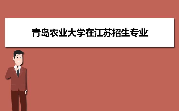 2021年青岛农业大学在江苏招生专业及选科要求对照
