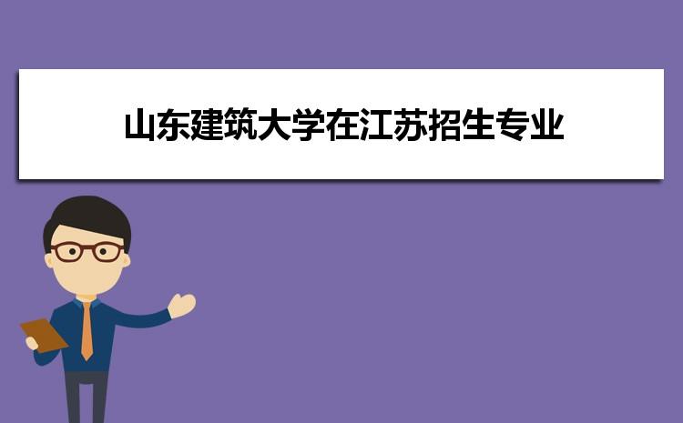 2021年山东建筑大学在江苏招生专业及选科要求对照