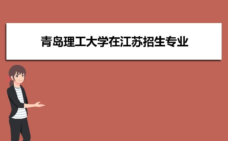 2021年青岛理工大学在江苏招生专业及选科要求对照