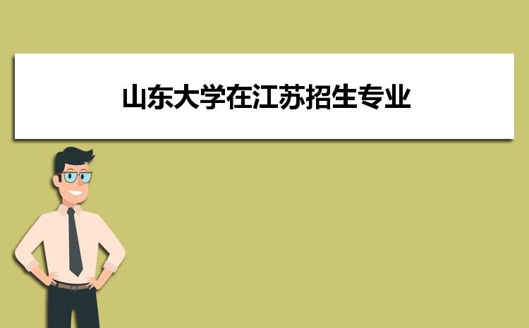 2021年山东大学在江苏招生专业及选科要求对照