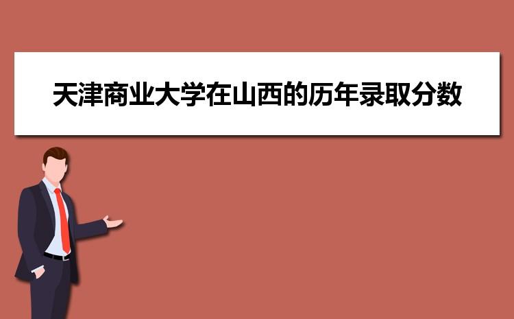 天津商业大学在山西的历年录取分数线及招生计划人数