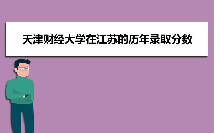 天津财经大学在江苏的历年录取分数线及招生计划人数
