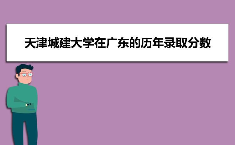 天津城建大学在广东的历年录取分数线及招生计划人数