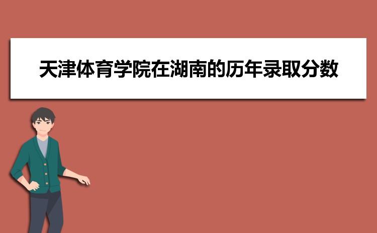 天津体育学院在湖南的历年录取分数线及招生计划人数