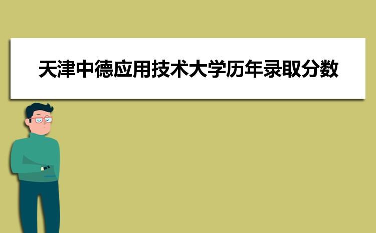 天津中德应用技术大学在广西的历年录取分数线及招生计划人数
