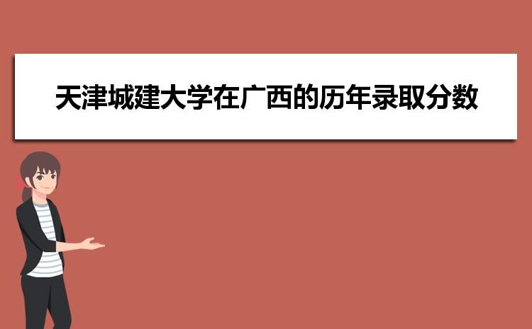 天津城建大学在广西的历年录取分数线及招生计划人数