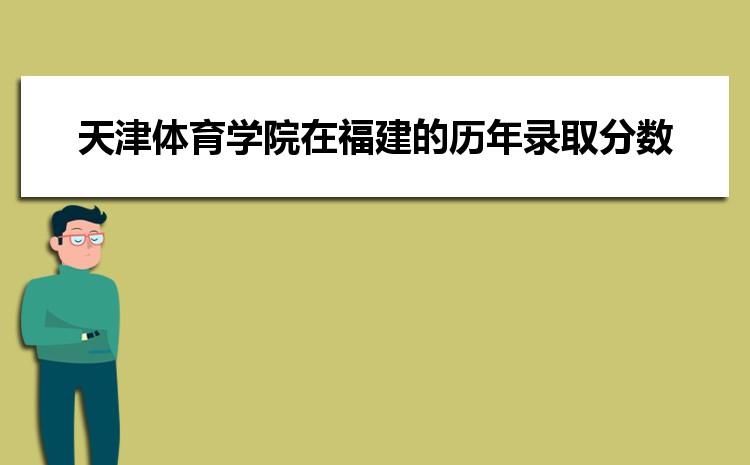 天津体育学院在福建的历年录取分数线及招生计划人数