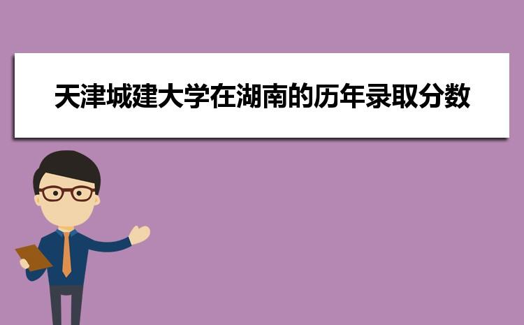 天津城建大学在湖南的历年录取分数线及招生计划人数