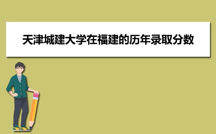 天津城建大学在福建的历年录取分数线及招生计划人数