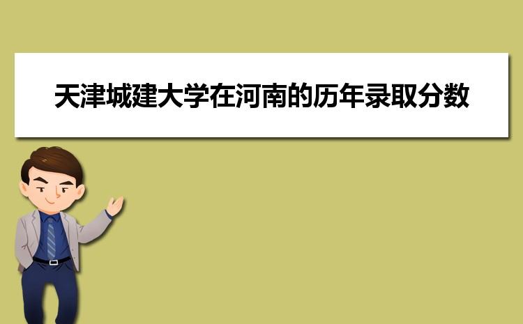 天津城建大学在河南的历年录取分数线及招生计划人数