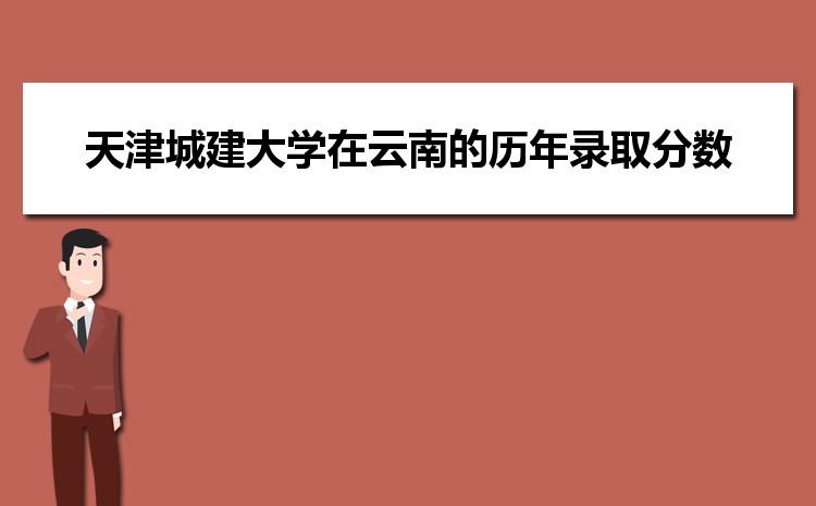 天津城建大学在云南的历年录取分数线及招生计划人数