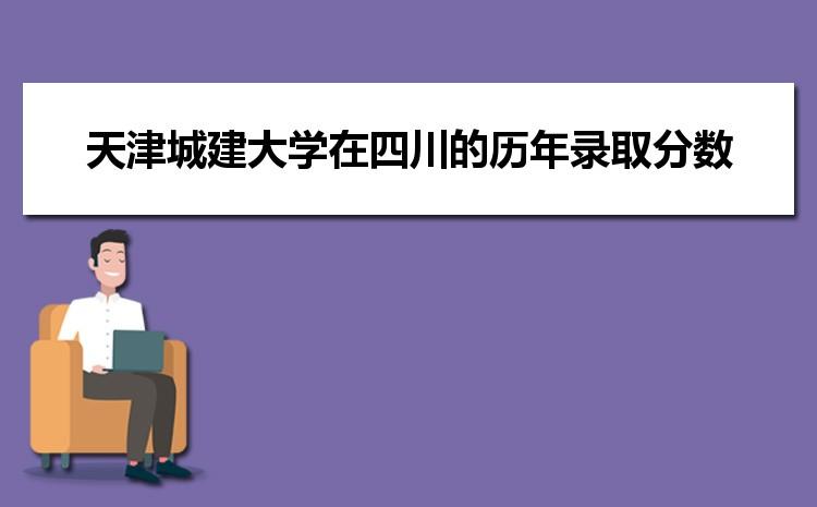 天津城建大学在四川的历年录取分数线及招生计划人数