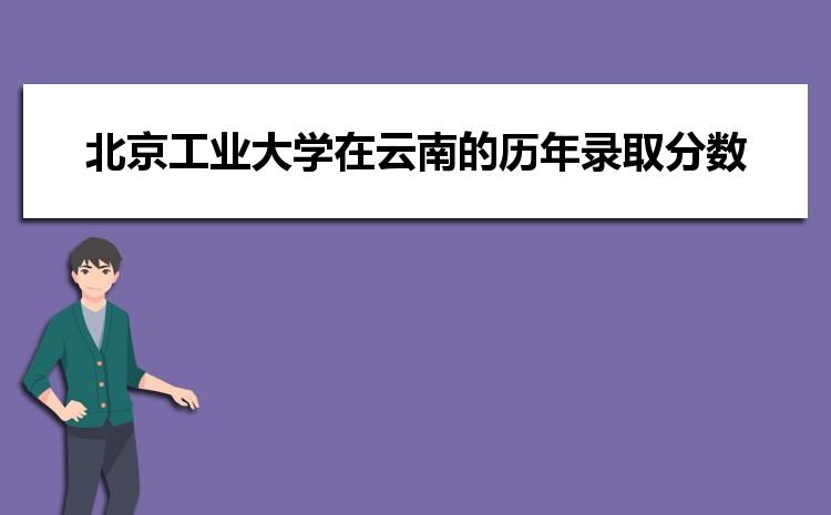 北京工业大学在云南的历年录取分数线及招生计划人数