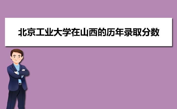 北京工业大学在山西的历年录取分数线及招生计划人数