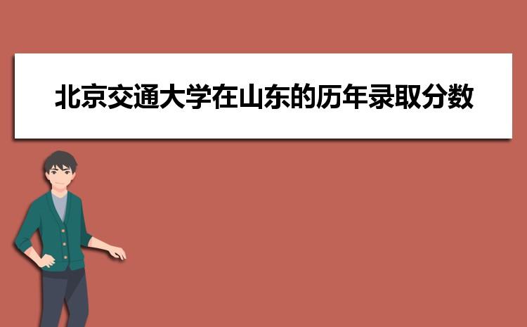 北京交通大学在山东的历年录取分数线及招生计划人数
