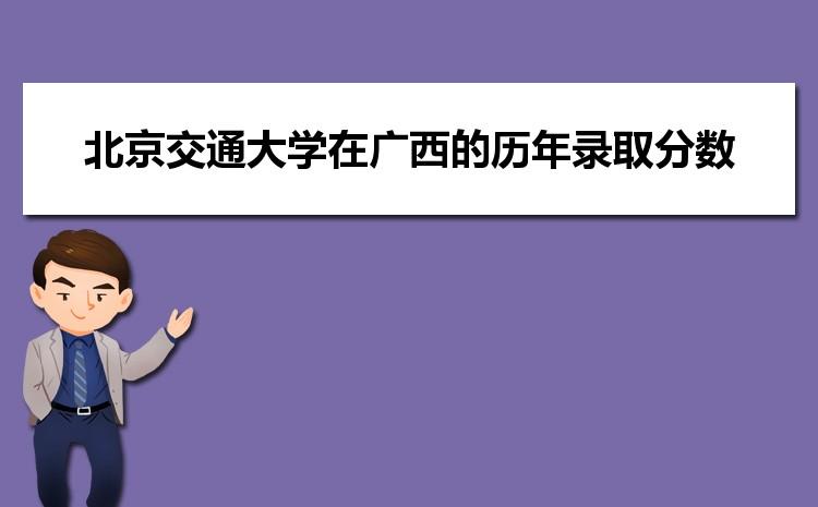 北京交通大学在广西的历年录取分数线及招生计划人数