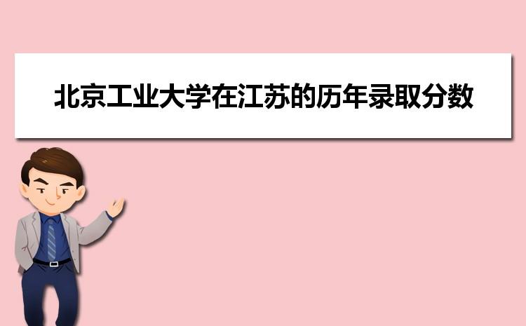 北京工业大学在江苏的历年录取分数线及招生计划人数