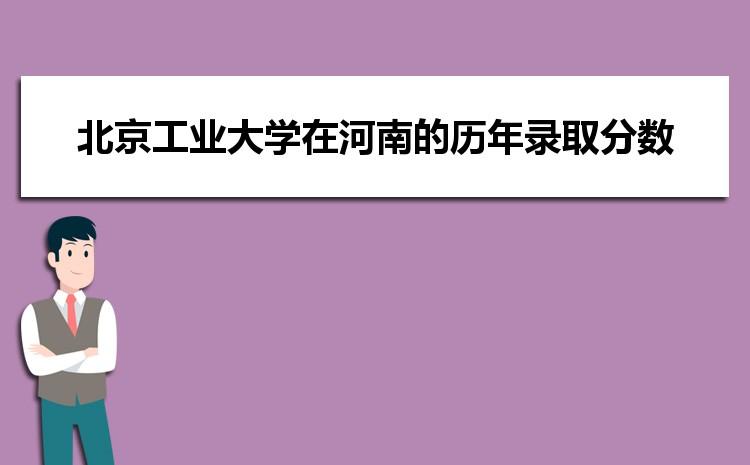 北京工业大学在河南的历年录取分数线及招生计划人数