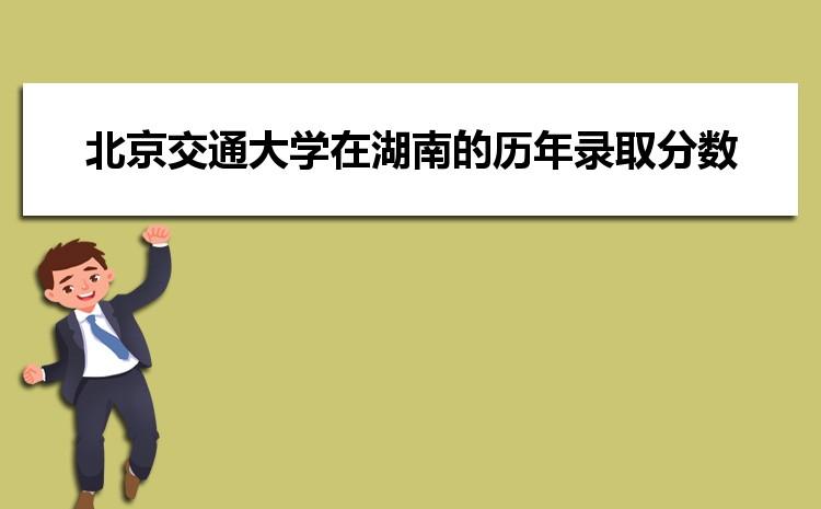北京交通大学在湖南的历年录取分数线及招生计划人数