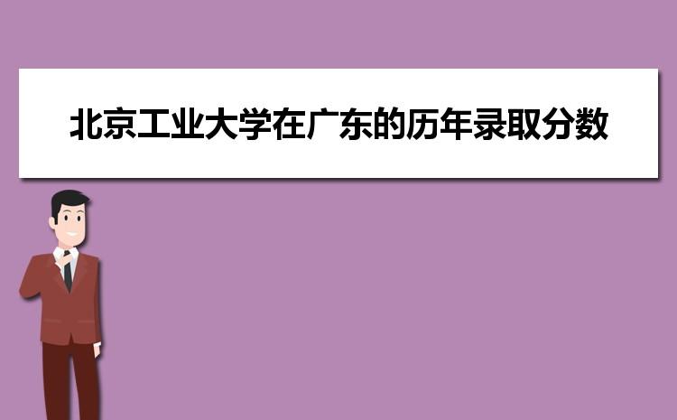 北京工业大学在广东的历年录取分数线及招生计划人数