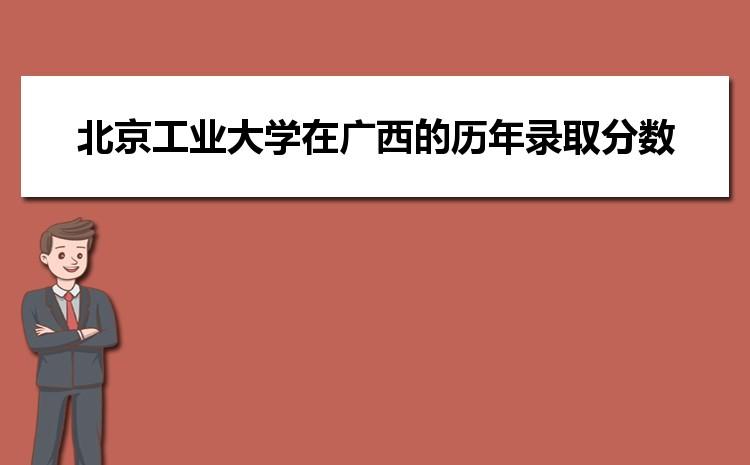 北京工业大学在广西的历年录取分数线及招生计划人数