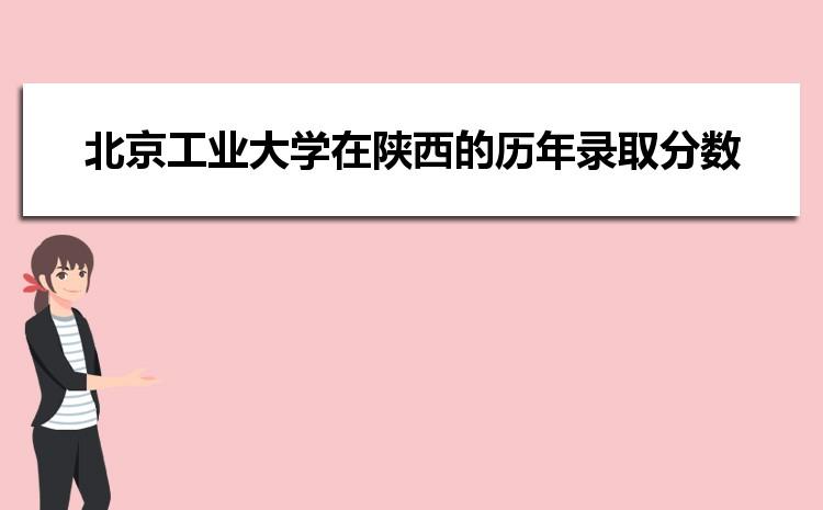 北京工业大学在陕西的历年录取分数线及招生计划人数