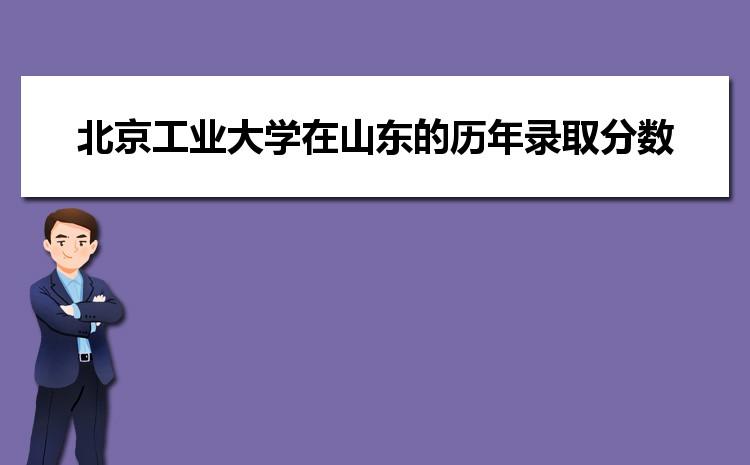 北京工业大学在山东的历年录取分数线及招生计划人数