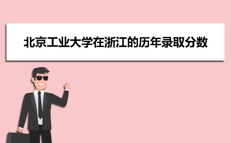 北京工业大学在浙江的历年录取分数线及招生计划人数
