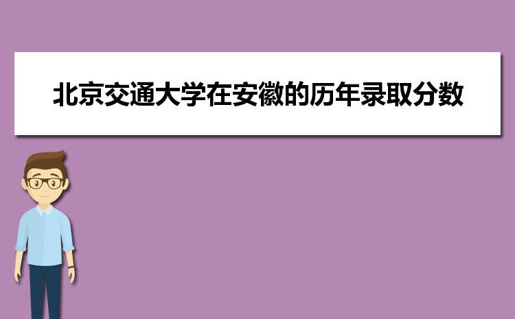 北京交通大学在安徽的历年录取分数线及招生计划人数