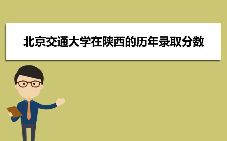 北京交通大学在陕西的历年录取分数线及招生计划人数