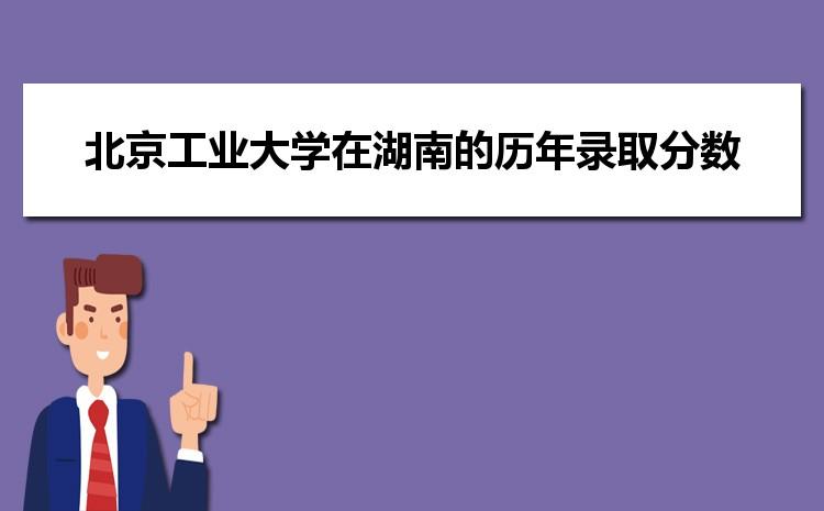 北京工业大学在湖南的历年录取分数线及招生计划人数