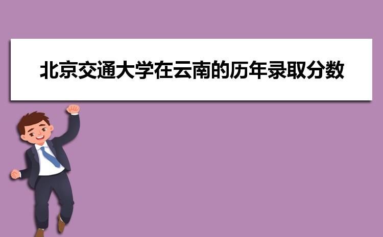 北京交通大学在云南的历年录取分数线及招生计划人数