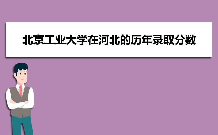 北京工业大学在河北的历年录取分数线及招生计划人数