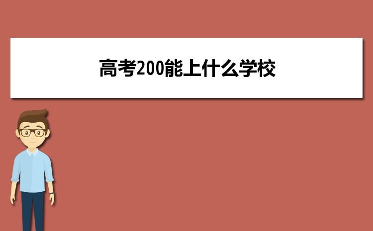 2021年高考200分报考什么大学,高考200能上什么学校