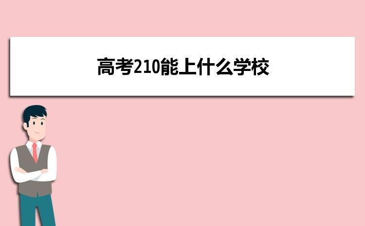 2021年高考210分报考什么大学,高考210能上什么学校