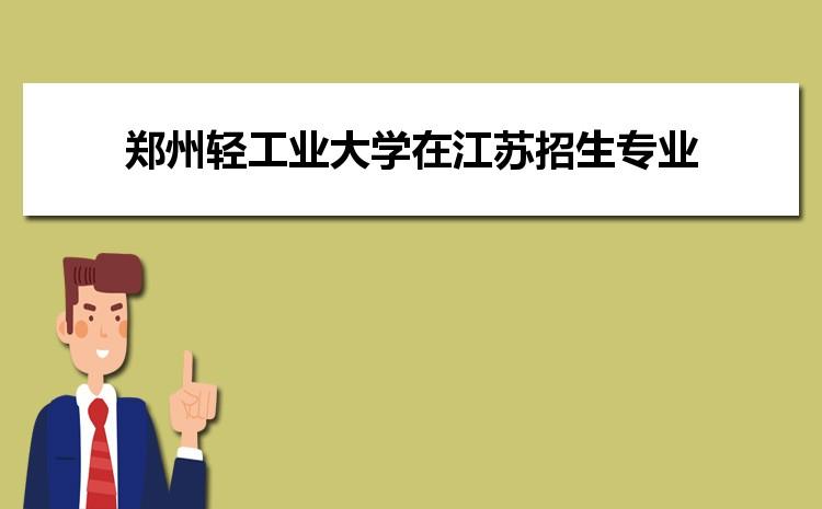 2021年郑州轻工业大学在江苏招生专业及选科要求对照