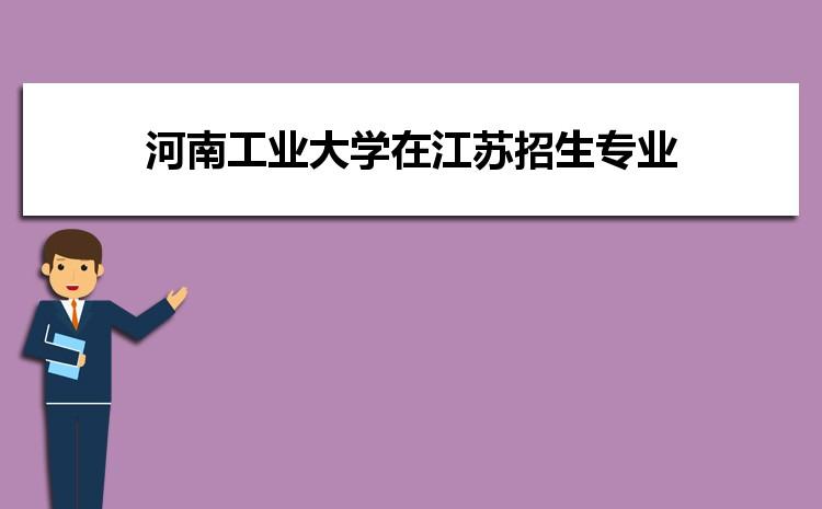 2021年河南工业大学在江苏招生专业及选科要求对照