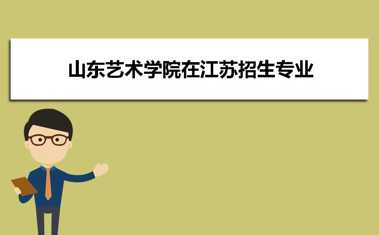 2021年山东艺术学院在江苏招生专业及选科要求对照