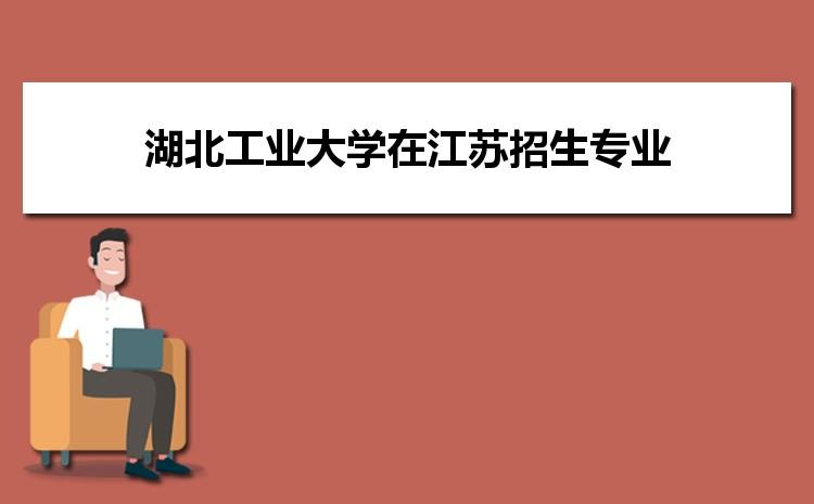 2021年湖北工业大学在江苏招生专业及选科要求对照