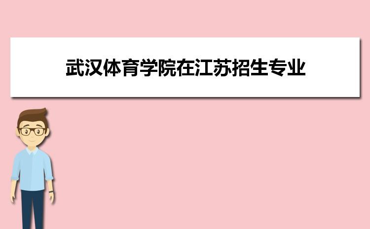 2021年武汉体育学院在江苏招生专业及选科要求对照