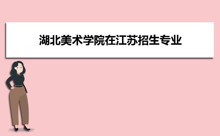2021年湖北美术学院在江苏招生专业及选科要求对照