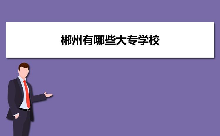 2021年郴州有哪些大专学校,郴州大专院校录取分数线排名