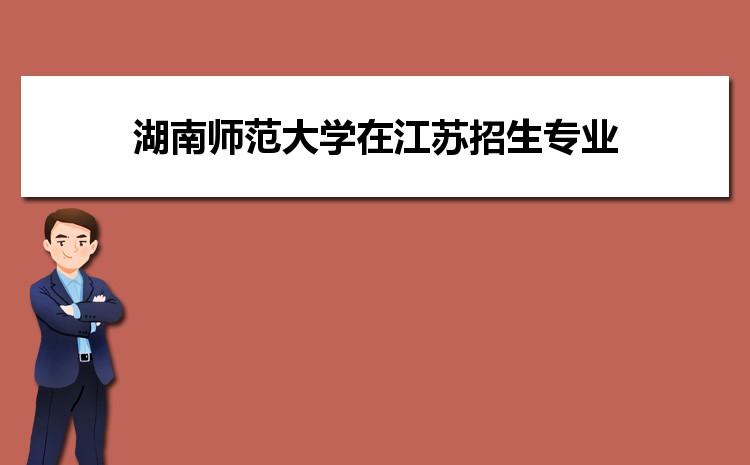 2021年湖南师范大学在江苏招生专业及选科要求对照