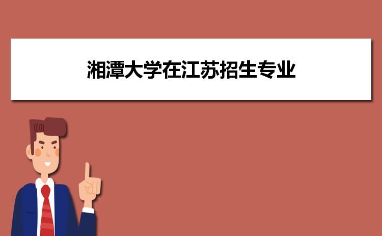 2021年湘潭大学在江苏招生专业及选科要求对照
