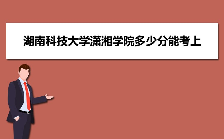 湖南科技大学潇湘学院2021年多少分能考上录取,历年最低分数线汇总表
