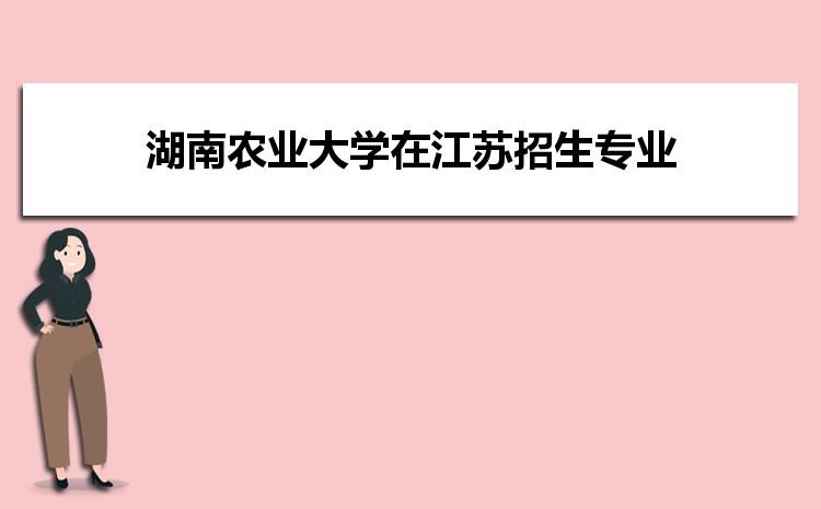 2021年湖南农业大学在江苏招生专业及选科要求对照