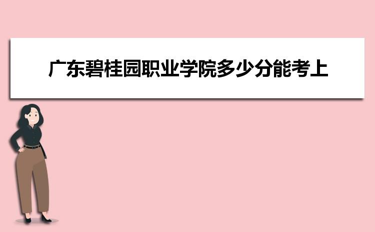 广东碧桂园职业学院2021年多少分能考上录取,历年最低分数线汇总表