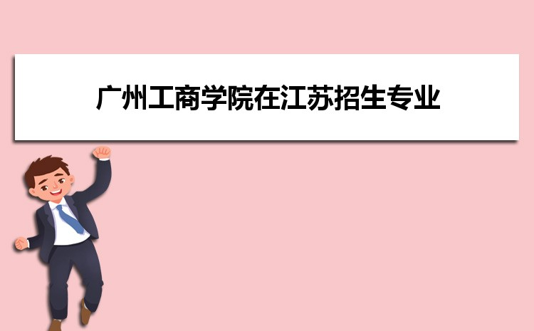 2021年广州工商学院在江苏招生专业及选科要求对照