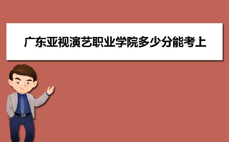 广东亚视演艺职业学院2021年多少分能考上录取,历年最低分数线汇总表