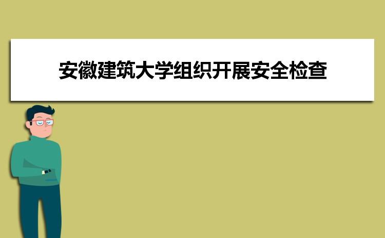 安徽建筑大学组织开展国庆节前安全检查